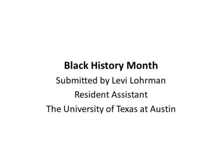 Black History Month Submitted by Levi Lohrman Resident Assistant The University of Texas at Austin.