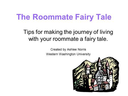 The Roommate Fairy Tale Tips for making the journey of living with your roommate a fairy tale. Created by Ashlee Norris Western Washington University.