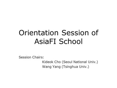 Orientation Session of AsiaFI School Session Chairs: Kideok Cho (Seoul National Univ.) Wang Yang (Tsinghua Univ.)