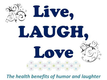 Live, LAUGH, Love The health benefits of humor and laughter.
