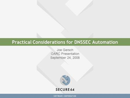 Practical Considerations for DNSSEC Automation Joe Gersch OARC Presentation September 24, 2008.