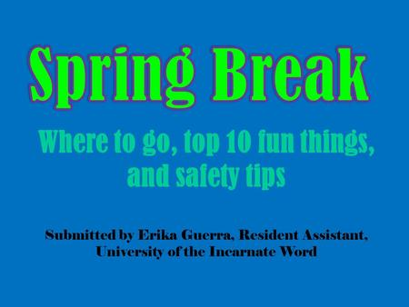 Where to go, top 10 fun things, and safety tips Submitted by Erika Guerra, Resident Assistant, University of the Incarnate Word.
