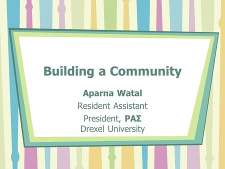 Building a Community Aparna Watal Resident Assistant President, ΡΑΣ Drexel University.