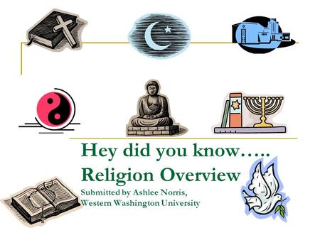 Hey did you know….. Religion Overview Submitted by Ashlee Norris, Western Washington University.