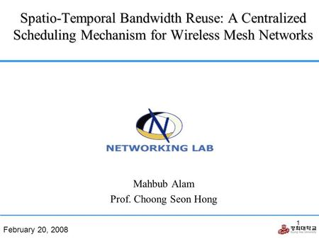February 20, 2008 1 Spatio-Temporal Bandwidth Reuse: A Centralized Scheduling Mechanism for Wireless Mesh Networks Mahbub Alam Prof. Choong Seon Hong.