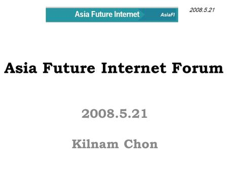 Asia Future Internet Forum 2008.5.21 Kilnam Chon 2008.5.21.
