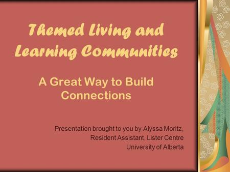 Themed Living and Learning Communities A Great Way to Build Connections Presentation brought to you by Alyssa Moritz, Resident Assistant, Lister Centre.