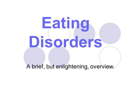 Eating Disorders A brief, but enlightening, overview.
