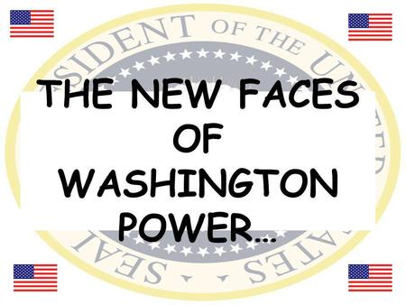 THE NEW FACES OF WASHINGTON POWER…. The President: Barack Obama (44 th president of the U.S.) Preserves, protects, and defends the Constitution of the.