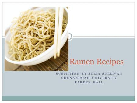 SUBMITTED BY JULIA SULLIVAN SHENANDOAH UNIVERSITY PARKER HALL Ramen Recipes.