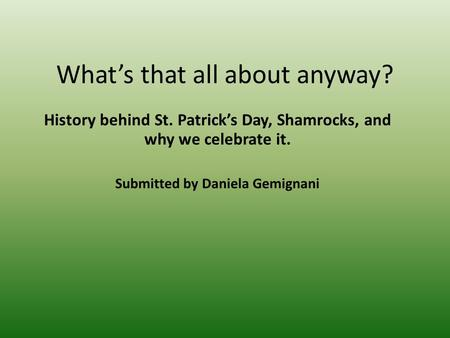 Whats that all about anyway? History behind St. Patricks Day, Shamrocks, and why we celebrate it. Submitted by Daniela Gemignani.
