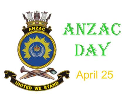 April 25 ANZAC DAY. What is ANZAC? ANZAC = Australia and New Zealand Army Corps.