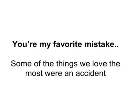 Youre my favorite mistake.. Some of the things we love the most were an accident.