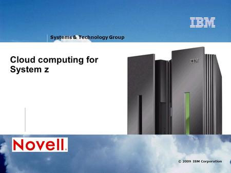 V © 2009 IBM Corporation Systems & Technology Group Cloud computing for System z.