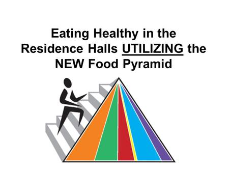 Eating Healthy in the Residence Halls UTILIZING the NEW Food Pyramid.