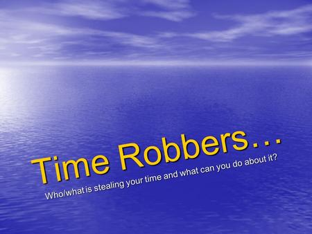 Time Robbers… Who/what is stealing your time and what can you do about it?