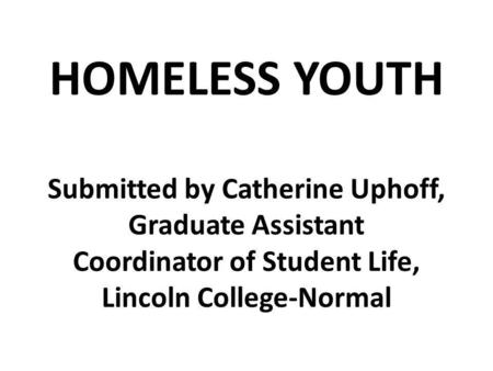 HOMELESS YOUTH Submitted by Catherine Uphoff, Graduate Assistant Coordinator of Student Life, Lincoln College-Normal.