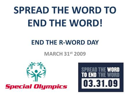 SPREAD THE WORD TO END THE WORD! END THE R-WORD DAY MARCH 31 st 2009.