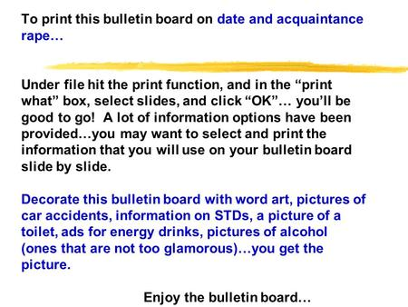 To print this bulletin board on date and acquaintance rape… Under file hit the print function, and in the print what box, select slides, and click OK…