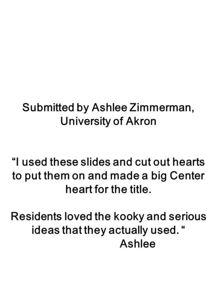 Submitted by Ashlee Zimmerman, University of Akron I used these slides and cut out hearts to put them on and made a big Center heart for the title. Residents.