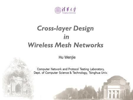 Cross-layer Design in Wireless Mesh Networks Hu Wenjie Computer Network and Protocol Testing Laboratory, Dept. of Computer Science & Technology, Tsinghua.