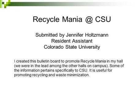Recycle Mania @ CSU Submitted by Jennifer Holtzmann Resident Assistant Colorado State University I created this bulletin board to promote Recycle Mania.