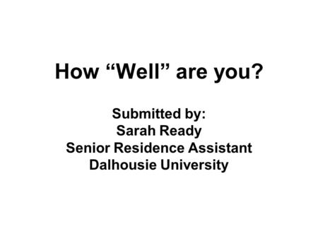 How Well are you? Submitted by: Sarah Ready Senior Residence Assistant Dalhousie University.
