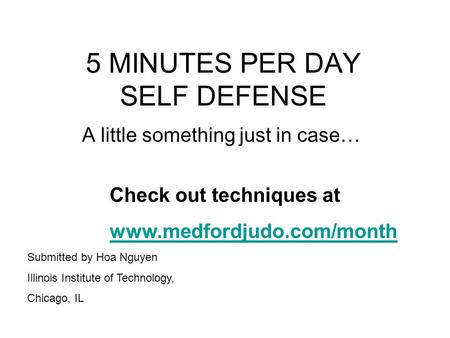 5 MINUTES PER DAY SELF DEFENSE A little something just in case… Check out techniques at www.medfordjudo.com/month Submitted by Hoa Nguyen Illinois Institute.