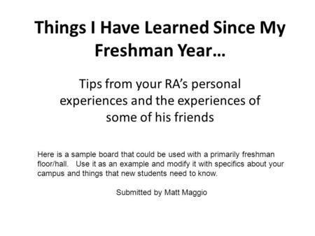 Things I Have Learned Since My Freshman Year… Tips from your RAs personal experiences and the experiences of some of his friends Here is a sample board.