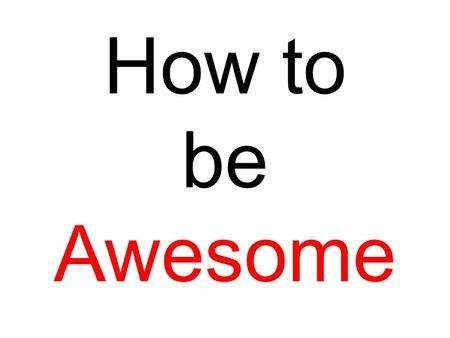 How to be Awesome. Contents Blending In Learning Optimism Clothing Manners Health care Confidence.
