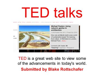 TED talks TED is a great web site to view some of the advancements in today's world. Submitted by Blake Rottschafer.