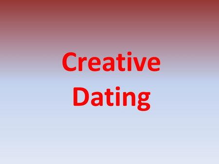 Creative Dating. Directions Take one idea from each page and find a way to make a date out of it. Why? It never hurts to be creative.