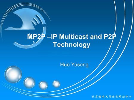 MP2P –IP Multicast and P2P Technology Huo Yusong.