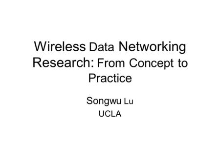 Wireless Data Networking Research: From Concept to Practice Songwu Lu UCLA.
