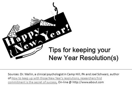 Tips for keeping your New Year Resolution(s) Sources: Dr. Wallin, a clinical psychologist in Camp Hill, PA and Joel Schwarz, author of How to keep up with.