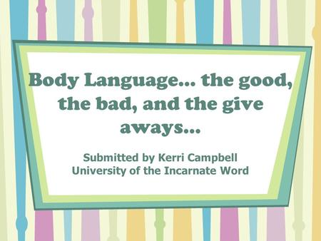 Body Language… the good, the bad, and the give aways… Submitted by Kerri Campbell University of the Incarnate Word.