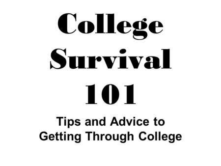 College Survival 101 Tips and Advice to Getting Through College.
