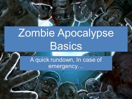 Zombie Apocalypse Basics A quick rundown, In case of emergency…