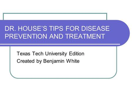 DR. HOUSES TIPS FOR DISEASE PREVENTION AND TREATMENT Texas Tech University Edition Created by Benjamin White.