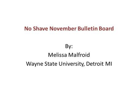 No Shave November Bulletin Board By: Melissa Malfroid Wayne State University, Detroit MI.