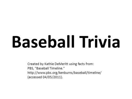 Baseball Trivia Created by Kathie DeMeritt using facts from: PBS, Baseball Timeline.  (accessed 04/05/2011).