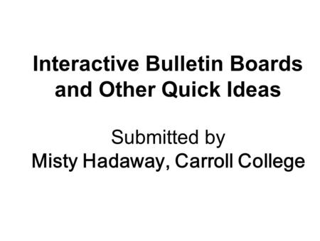 Interactive Bulletin Boards and Other Quick Ideas Submitted by Misty Hadaway, Carroll College.