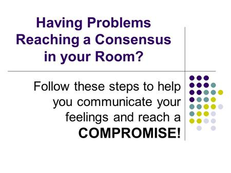 Having Problems Reaching a Consensus in your Room? Follow these steps to help you communicate your feelings and reach a COMPROMISE!