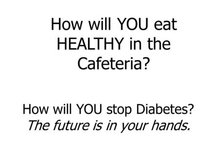 How will YOU stop Diabetes? The future is in your hands. How will YOU eat HEALTHY in the Cafeteria?