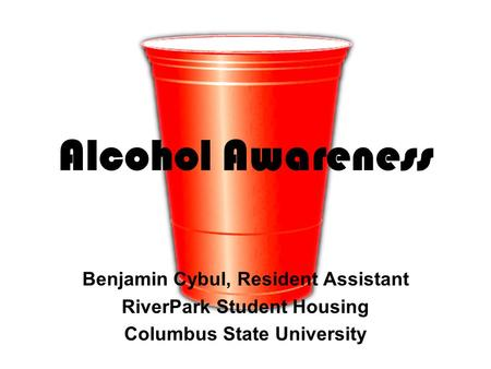 Alcohol Awareness Benjamin Cybul, Resident Assistant RiverPark Student Housing Columbus State University.