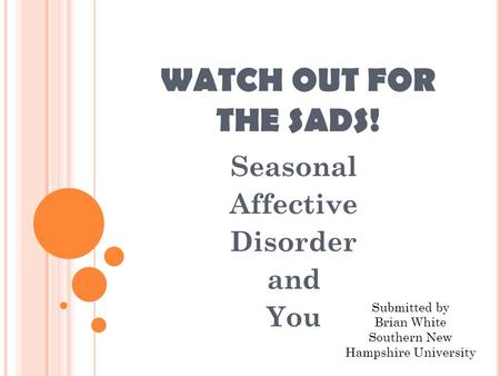 WATCH OUT FOR THE SADS! Seasonal Affective Disorder and You Submitted by Brian White Southern New Hampshire University.