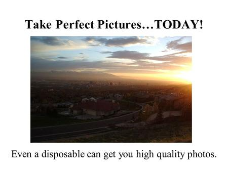Take Perfect Pictures…TODAY! Even a disposable can get you high quality photos.