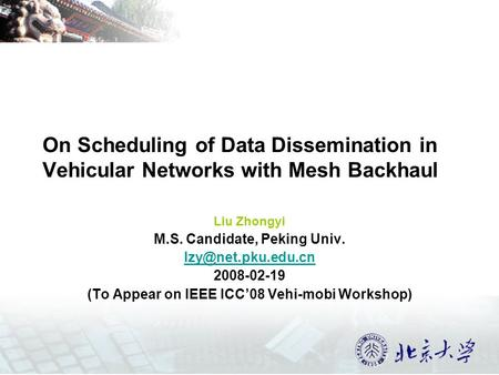 On Scheduling of Data Dissemination in Vehicular Networks with Mesh Backhaul Liu Zhongyi M.S. Candidate, Peking Univ. 2008-02-19 (To.
