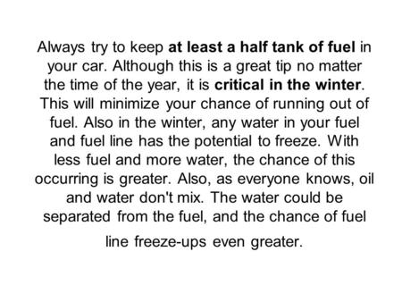 Always try to keep at least a half tank of fuel in your car. Although this is a great tip no matter the time of the year, it is critical in the winter.