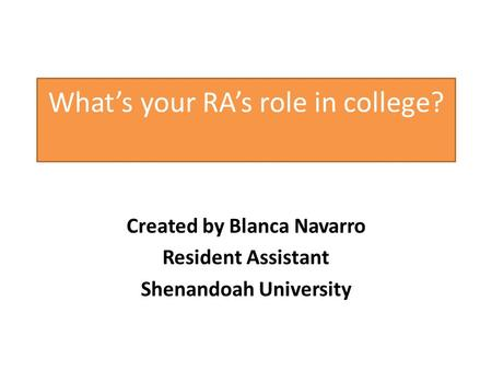 Whats your RAs role in college? Created by Blanca Navarro Resident Assistant Shenandoah University.